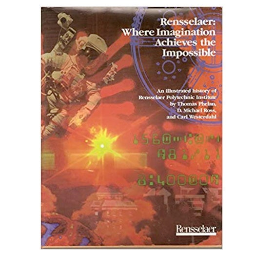 Rensselaer: Where Imagination Achieves the Impossible by Thomas Phelan, D. Michael Ross and Carl Westerdahl, 1995.